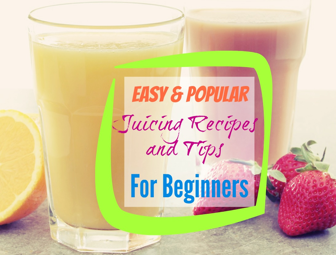 Easy and Popular Juicing Recipes and Tips For Beginners