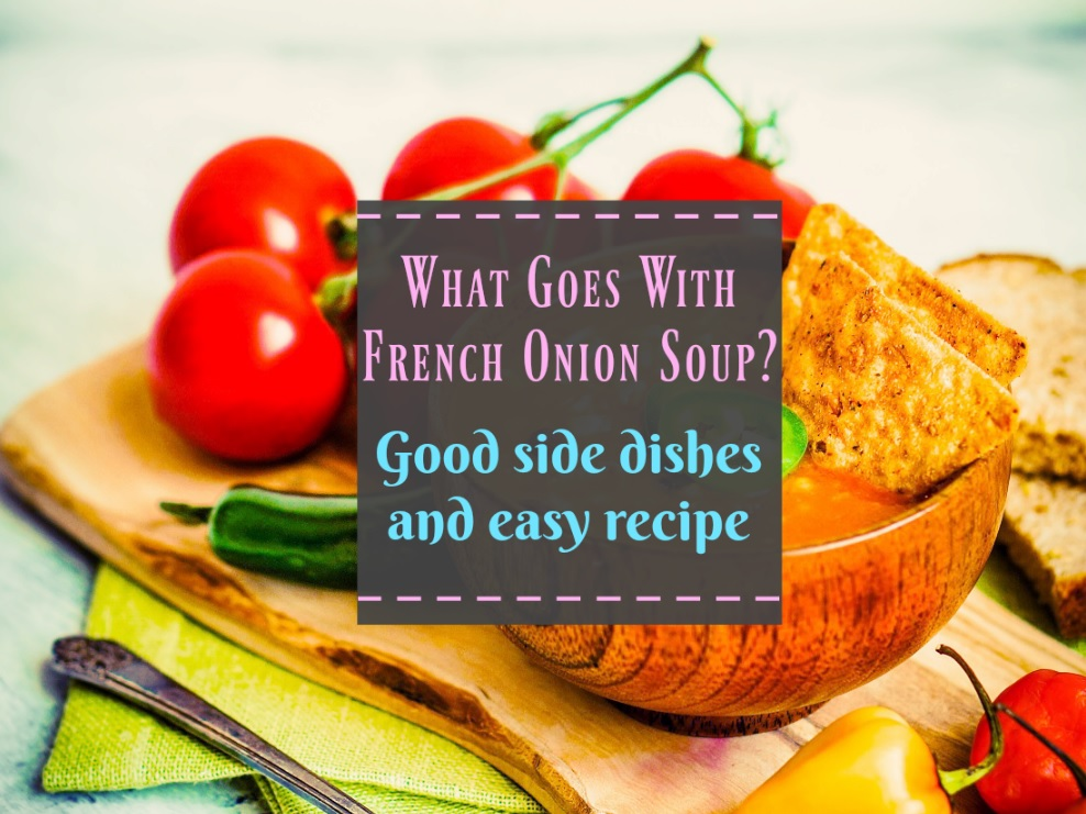 What Goes With French Onion Soup Good side dishes and recipe