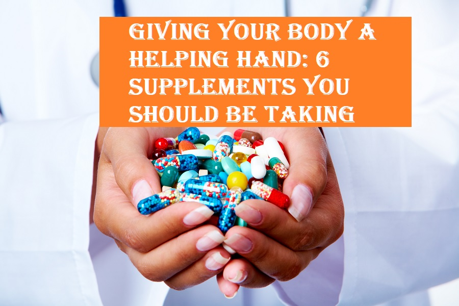 Giving Your Body a Helping Hand: 6 Supplements You Should Be Taking